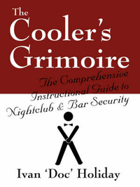 The Cooler's Grimoire: The Comprehensive Instructional Guide to Nightclub & Bar Security by Ivan Doc Holiday