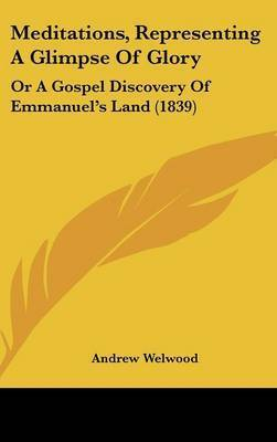 Meditations, Representing A Glimpse Of Glory: Or A Gospel Discovery Of Emmanuel's Land (1839) by Andrew Welwood