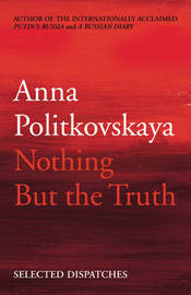 Nothing But the Truth: Selected Dispatches by Anna Politkovskaya image