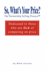 So, What's Your Price? the Partnership Selling Process(tm) Dedicated to Those Who Are Sick of Competing on Price by Mike Carson