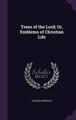 Trees of the Lord; Or, Emblems of Christian Life by Charles Shergold image