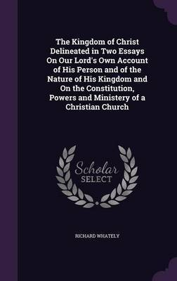 The Kingdom of Christ Delineated in Two Essays on Our Lord's Own Account of His Person and of the Nature of His Kingdom and on the Constitution, Powers and Ministery of a Christian Church by Richard Whately