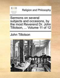 Sermons on Several Subjects and Occasions, by the Most Reverend Dr. John Tillotson, ... Volume 11 of 12 by John Tillotson