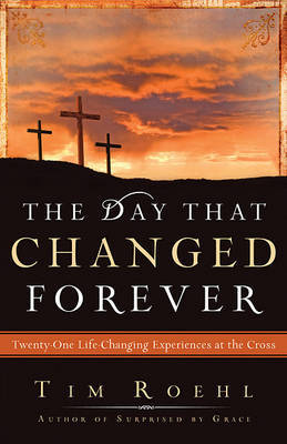 The Day That Changed Forever: Twenty-One Life-Changing Experiences at the Cross by Dr Tim Roehl image