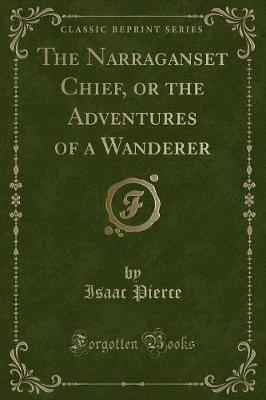 The Narraganset Chief, or the Adventures of a Wanderer (Classic Reprint) by Isaac Pierce