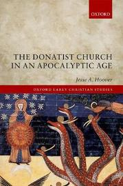 The Donatist Church in an Apocalyptic Age by Jesse A. Hoover