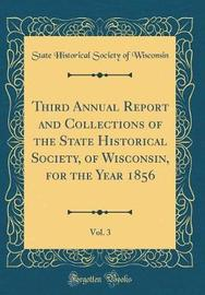 Third Annual Report and Collections of the State Historical Society, of Wisconsin, for the Year 1856, Vol. 3 (Classic Reprint) by State Historical Society of Wisconsin