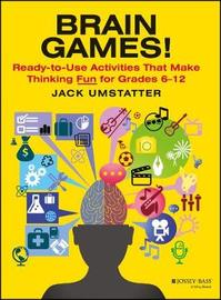 Brain Games! Ready-to-Use Activities that Make Thinking Fun, Grades 6-12 by Jack Umstatter