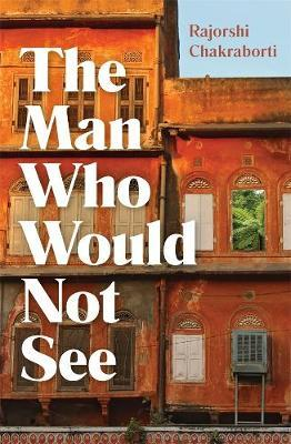 The Man Who Would Not See by Rajorshi Chakraborti