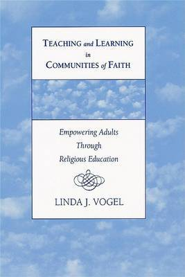 Teaching and Learning in Communities of Faith: Empowering Adults Through Religious Education by Linda Jane Vogel image