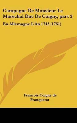 Campagne De Monsieur Le Marechal Duc De Coigny, Part 2: En Allemagne L'An 1743 (1761) by Francois Coigny De Franquetot
