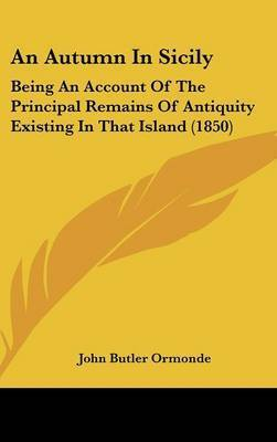 An Autumn In Sicily: Being An Account Of The Principal Remains Of Antiquity Existing In That Island (1850) by John Butler Ormonde