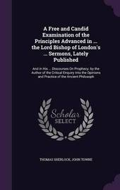 A Free and Candid Examination of the Principles Advanced in ... the Lord Bishop of London's ... Sermons, Lately Published by Thomas Sherlock