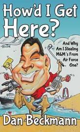 How'd I Get Here? And Why Am I Stealing M&M's From Air Force One? by Dan Beckmann