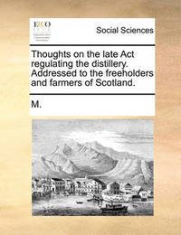 Thoughts on the Late ACT Regulating the Distillery. Addressed to the Freeholders and Farmers of Scotland by ***** M*** *****