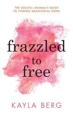 Frazzled to Free by Kayla Berg