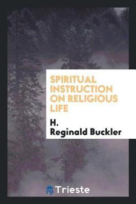 Spiritual Instruction on Religious Life by H. Reginald Buckler