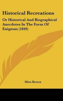 Historical Recreations: Or Historical And Biographical Anecdotes In The Form Of Enigmas (1849) by Miss Brown image