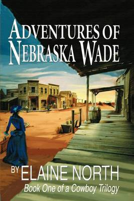 Adventures of Nebraska Wade: Book One of a Cowboy Trilogy by Elaine North