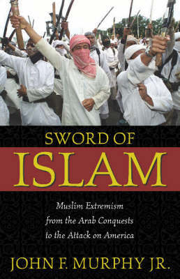 Sword of Islam: Muslim Extremists from the Arab Conquests to the Attack on America by John F. Murphy image