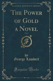The Power of Gold a Novel, Vol. 2 (Classic Reprint) by George Lambert