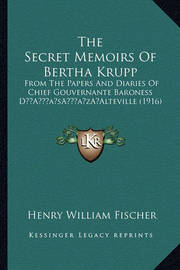 The Secret Memoirs of Bertha Krupp: From the Papers and Diaries of Chief Gouvernante Baroness Da Acentsacentsa A-Acentsa Acentsalteville (1916) by Henry William Fischer