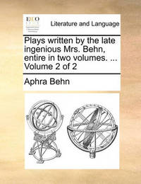 Plays Written by the Late Ingenious Mrs. Behn, Entire in Two Volumes. ... Volume 2 of 2 by Aphra Behn