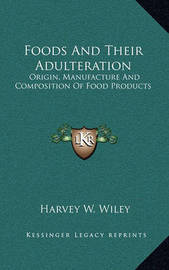 Foods and Their Adulteration: Origin, Manufacture and Composition of Food Products by Harvey Washington Wiley