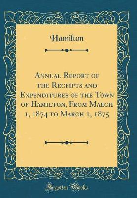 Annual Report of the Receipts and Expenditures of the Town of Hamilton, from March 1, 1874 to March 1, 1875 (Classic Reprint) by Hamilton Hamilton