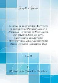 Journal of the Franklin Institute of the State of Pennsylvania, and American Repertory of Mechanical and Physical Science, Civil Engineering, the Arts and Manufactures, and of American and Other Patented Inventions, 1842, Vol. 34 (Classic Reprint) by Philadelphia Franklin Institute