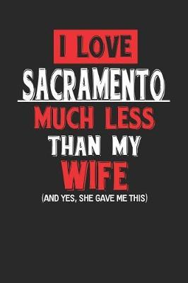 I Love Sacramento Much Less Than My Wife (and Yes, She Gave Me This) by Maximus Designs