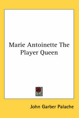 Marie Antoinette The Player Queen by John Garber Palache