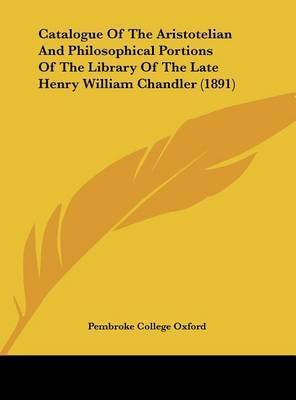 Catalogue of the Aristotelian and Philosophical Portions of the Library of the Late Henry William Chandler (1891) by College Oxford Pembroke College Oxford