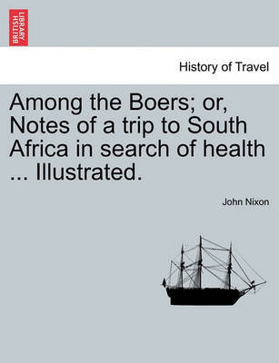 Among the Boers; Or, Notes of a Trip to South Africa in Search of Health ... Illustrated. by John Nixon