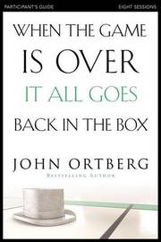 When the Game is Over, it All Goes Back in the Box Participant's Guide by John Ortberg