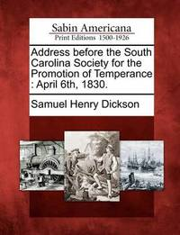 Address Before the South Carolina Society for the Promotion of Temperance: April 6th, 1830. by Samuel Henry Dickson
