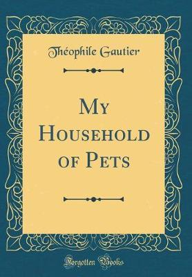 My Household of Pets (Classic Reprint) by Theophile Gautier image