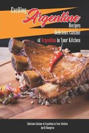 Exciting Argentine Recipes Delicious Cuisine of Argentina in Your Kitchen by April Blomgren