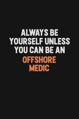 Always Be Yourself Unless You Can Be An Offshore Medic by Camila Cooper