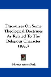 Discourses on Some Theological Doctrines as Related to the Religious Character (1885) by Edwards Amasa Park
