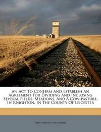 An ACT to Confirm and Establish an Agreement for Dividing and Inclosing Several Fields, Meadows, and a Cow-Pasture, in Knighton, in the County of Leicester by Great Britain Parliament