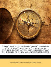 Two Collections of Derbicisms Containing Words and Phrases in a Great Measure Peculiar to the Natives and Inhabitants of the County of Derby, Volume 32, Issue 2 by Samuel Pegge