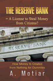 The Reserve Bank = A License to Steal Money from Citizens? How Money Is Created from Nothing for Dummies by A. Motiar