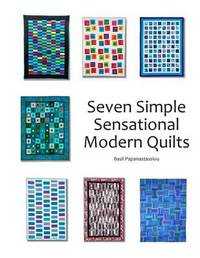 Seven Simple Sensational Modern Quilts by Basil Papanastassiou
