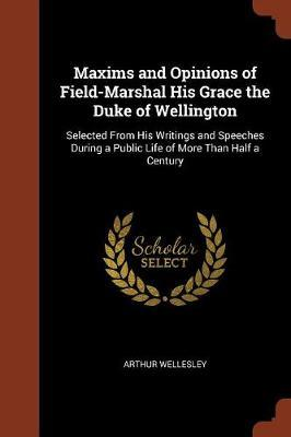 Maxims and Opinions of Field-Marshal His Grace the Duke of Wellington by Arthur Wellesley image