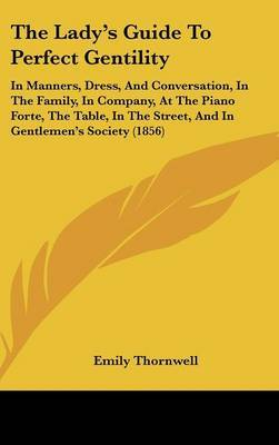 The Lady's Guide to Perfect Gentility: In Manners, Dress, and Conversation, in the Family, in Company, at the Piano Forte, the Table, in the Street, and in Gentlemen's Society (1856) by Emily Thornwell image