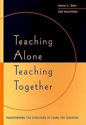Teaching Alone, Teaching Together: Transforming the Structure of Teams for Teaching by James L. Bess