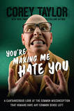 You're Making Me Hate You: A Cantankerous Look at the Common Misconception That Humans Have Any Common Sense Left by Corey Taylor