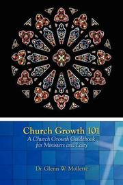 Church Growth 101 A Church Growth Guidebook for Ministers and Laity by Glenn W Mollette