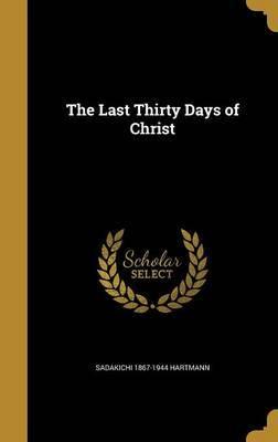 The Last Thirty Days of Christ by Sadakichi 1867-1944 Hartmann